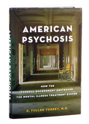 AMERICAN PSYCHOSIS How the Federal Government Destroyed the Mental Illness Treatment System. By E. FullerTorrey, M.D. Oxford University Press. 224pages. $27.95.